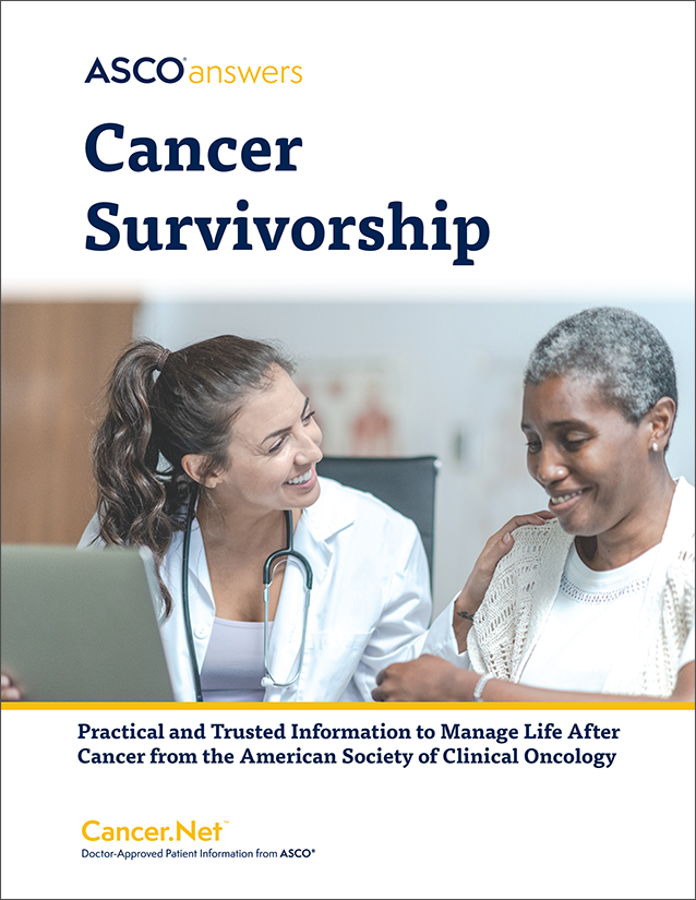 ASCO Answers Cancer Survivorship; Practical and Trusted Information to Manage Life After Cancer From the American Society of Clinical Oncology; Cancer.Net ® Doctor-Approved Patient Information from ASCO ®