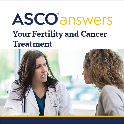 ASCO answers; Your Fertility and Cancer Treatment