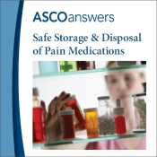 ASCO answers; Safe Storage and Disposal of Pain Medications
