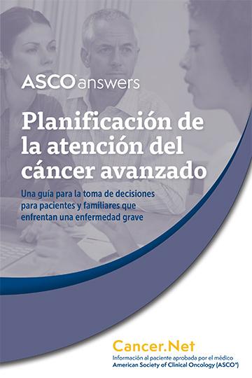 A S C O Answers: Planificación de la atención del cáncer avanzado: Una guía para la toma de decisiones para pacientes y familiares que enfrentan una enfermedad grave; Cancer.Net