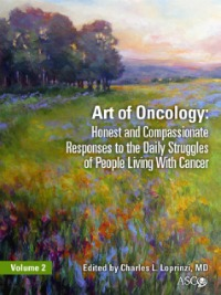 Art of Oncology: Honest and compassionate responses to the daily struggles of people living with cancer. Volume 2, Edited by Charles L. Loprinzi, MD, ASCO
