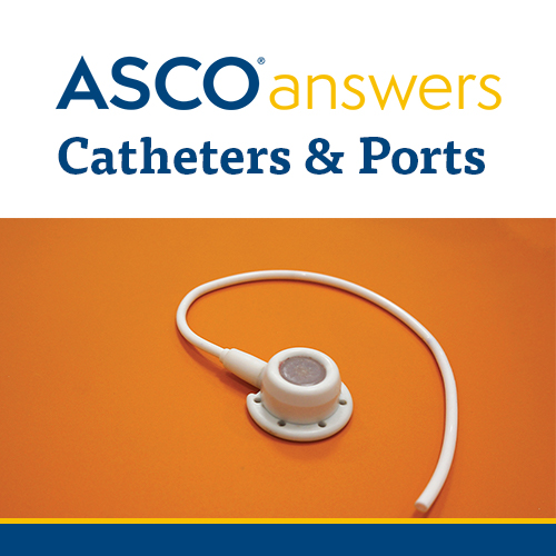 ASCO answers; Catheters and Ports in Cancer Treatment