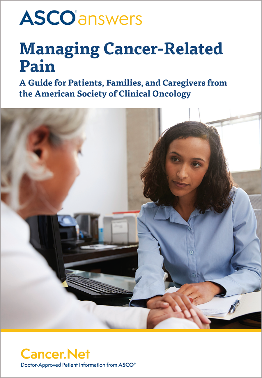 A S C O Answers: Managing Cancer-Related Pain: A Guide for Patients, Families, and Caregivers; A S C O ® Cancer.Net, Doctor-Approved Patient Information