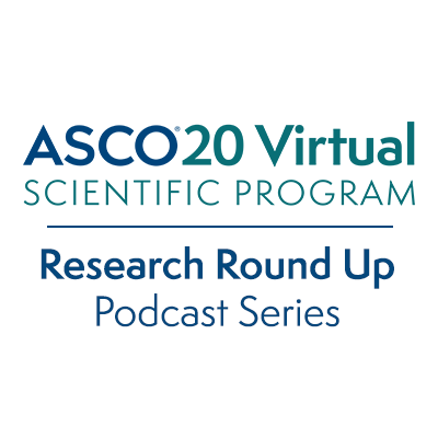 ASCO20 Virtual Scientific Program; Research Round Up Podcast Series