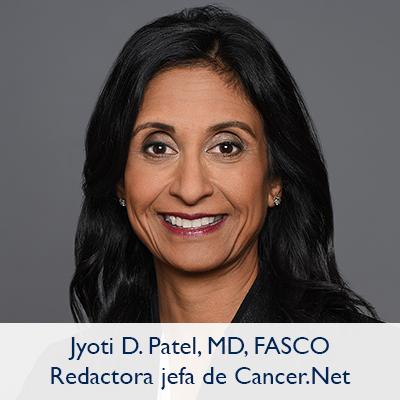 Jyoti D. Patel, MD, FASCO; Redactora jefe de Cancer.Net