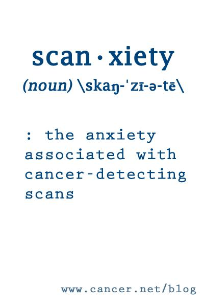 scan-xiety (noun) : the anxiety associated with cancer-detecting scans