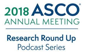 2018 ASCO Annual Meeting; Research Round Up Podcast Series
