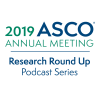 2019 ASCO ® Annual Meeting; Research Round Up Podcast Series