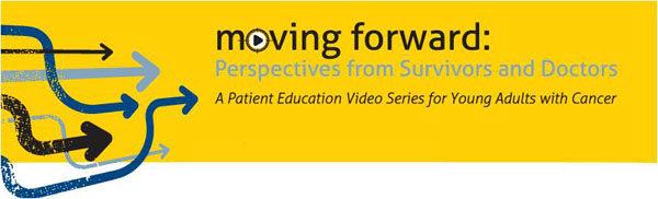 Moving Forward: Perspectives from Survivors and Doctors. A Patient Education Video Series.