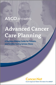 A S C O Answers: Advanced Cancer Care Planning: A Decision-Making Guide for Patients and Families Facing Serious Illness; A S C O ® Cancer.Net, Doctor-Approved Patient Information