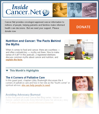 Recent issue of Inside Cancer.Net. Top Story offers information on nutrition facts and myths. This Month's highlights section includes the latest articles available.